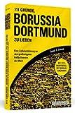 111 Gründe, Borussia Dortmund zu lieben: Eine Liebeserklärung an den großartigsten Fußballverein der Welt