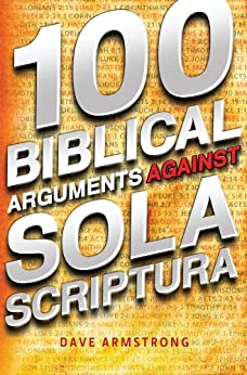 100 Biblical Arguments Against Sola Scriptura by [Armstrong, Dave]