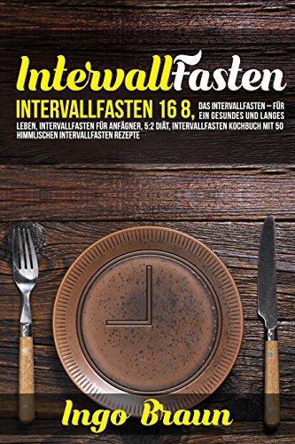 Intervallfasten: Intervallfasten 16:8, das Intervallfasten für ein gesundes und langes Leben: Intervallfasten für Anfänger, 5:2 Diät Intervallfasten Kochbuch ... mit 50 himmlischen Intervallfasten Rezepte (Leben Rezept Natur)
