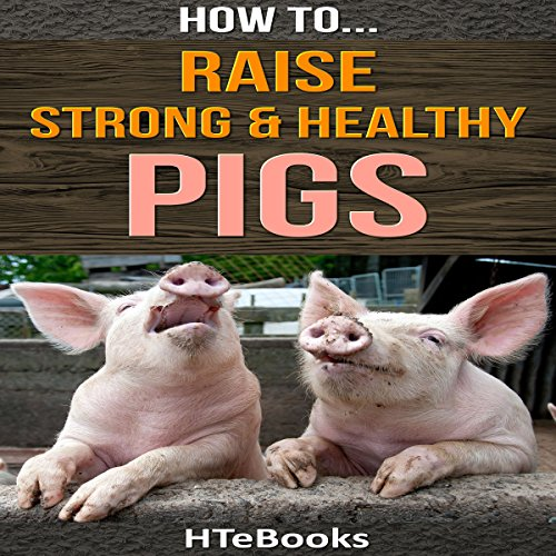 How to Raise Strong & Healthy Pigs: Quick Start Guide -  HTeBooks - Unabridged
