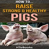How to Raise Strong & Healthy Pigs: Quick Start Guide