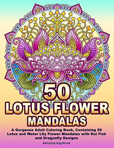 50 LOTUS FLOWER MANDALAS: A Gorgeous Adult Coloring Book, Containing 50 Lotus and Water Lily Flower Mandalas with Koi Fish and Dragonfly Designs par Kameliya Angelkova