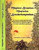 Magister Botanicus Magisches Kreutherkompendium: Ein erweitertes wahrhaft ergötzliches Werk über die magischen Verrichtungen mit Kräutern und den ... sowie deren medizinalischer Bedeutungen -