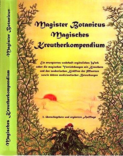 Magister Botanicus Magisches Kreutherkompendium: Ein erweitertes wahrhaft ergötzliches Werk über die magischen Verrichtungen mit Kräutern und den ... sowie deren medizinalischer Bedeutungen. - Hexe Kraut