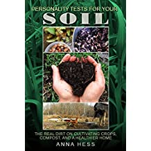 Personality Tests For Your Soil: The Real Dirt on Cultivating Crops, Compost, and a Healthier Home (The Ultimate Guide to Soil Book 1) (English Edition)