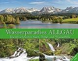 Wasserparadies Allgäu: Die 80 schönsten Seen, Tobel und Wasserfälle