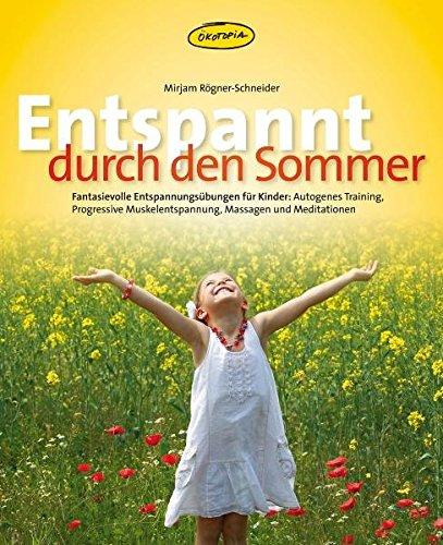 Entspannt durch den Sommer: Fantasievolle Entspannungs-übungen für Kinder: Autogenes Training, Progressive Muskelentspannung, Massagen und Meditationen