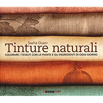 Tinture Naturali. Colorare I Tessuti Con Le Piante E Gli Ingredienti Di Ogni Giorno