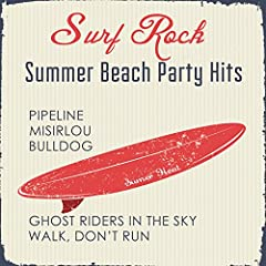 Surf Rock Summer Beach Party Hits: Pipeline, Misirlou, Bulldog, Ghost Riders In The Sky, Walk, Don't Run