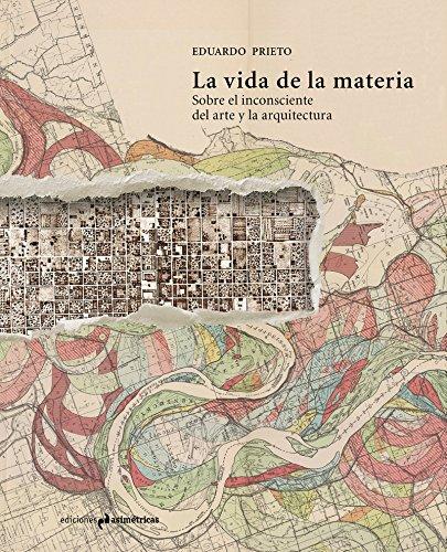 LA VIDA DE LA MATERIA: Sobre el inconsciente del arte y la arquitectura (MONOGRAFÍAS)