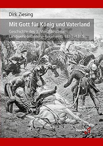 Mit Gott für König und Vaterland: Geschichte des 1. Westfälischen Landwehr-Infanterie-Regiments 1813-1815