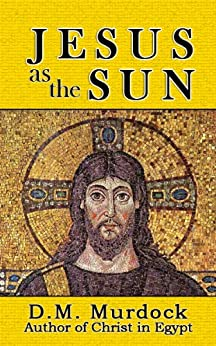 Jesus as the Sun throughout History by [Murdock, D.M., Acharya S]