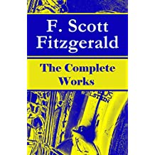 The Complete Works of F. Scott Fitzgerald: The Great Gatsby, Tender Is the Night, This Side of Paradise, The Curious Case of Benjamin Button, The Beautiful ... and many more stories… (English Edition)
