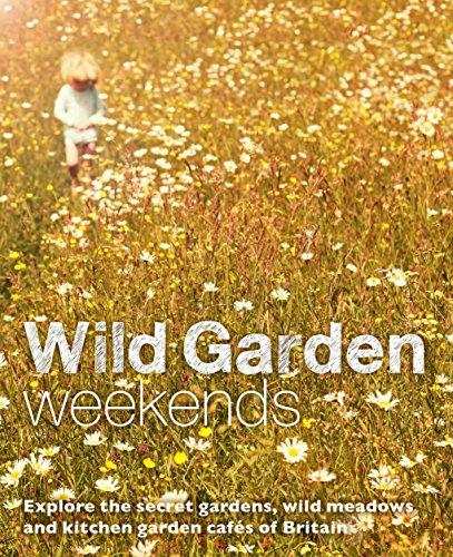 Wild Garden Weekends: Explore the Secret Gardens, Wild Meadows and Kitchen Garden Cafes of Britain
