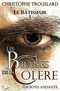 LES BRAISES DE LA COLÈRE (LE BÂTISSEUR t. 1) par [TROUSLARD, Christophe]