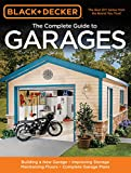 Black & Decker Complete Guide to Garages: Building a New Garage, Repairing & Replacing Doors & Windows, Improving Storage, Maintaining Floors, Upgrading Electrical Service, Complete Garage Plans