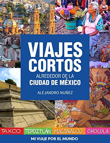 Viajes cortos alrededor de la Ciudad de México: Cómo llegar, qué hacer y dónde comer en: Taxco, Tepoztlán, Malinalco y Cholula (Spanish Edition)