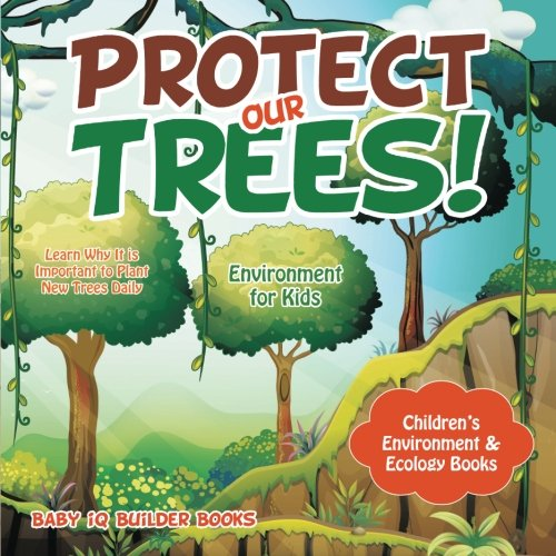 Protect Our Trees! Learn Why It is Important to Plant New Trees Daily - Environment for Kids - Children's Environment & Ecology Books por Baby iQ Builder Books