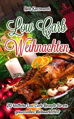Low Carb Weihnachten: 20 köstliche Low Carb Rezepte für ein genussvolles & gesundes Weihnachtsfest (Low Carb, Low Carb Backen, Abnehmen mit Low Carb, schnell Abnehmen, ohne Kohlenhydrate, High Fat)