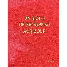 UN SIGLO DE PROGRESO AGRÍCOLA (1855-1955). Libro de Honor de los Ingenieros Agrónomos y los Peritos Agrícolas en el 1 Centenario de la creación de sus Carreras y de la Escuela Central de Agricultura.