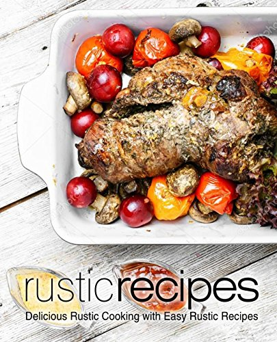 Rustic Recipes: Delicious Rustic Cooking With Easy Rustic Recipes (English  Edition)
