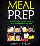 MEAL PREP: Your Essential Guide with 120 Recipes To Losing Weight And Saving Time - Delicious, Simple And Healthy Meals To Prep and Go! (Allyson C. Naquin Cookbook Book 6)