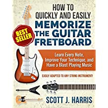 Guitar: How to Quickly and Easily Memorize the Guitar Fretboard: Learn Every Note, Improve Your Technique, and Have a Blast Playing Music - Easily Adapted ... Guitar Lessons Book 1) (English Edition)