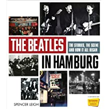 The Beatles in Hamburg: The Stories, the Scene and How It All Began by Spencer Leigh (2011-10-01)