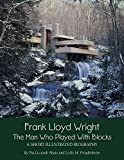 Frank Lloyd Wright: The Man who Played with Blocks, A Short Illustrated Biography (Adventures with Architects Book 1) (English Edition)