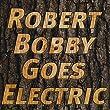 Robert Bobby Goes Electric