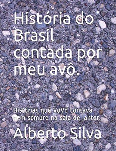 História do Brasil contada por meu avô.: Histórias que VoVô contava nem sempre na sala de jantar. por Alberto Silva