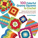 100 Colorful Granny Squares to Crochet: Dozens of Mix and Match Combos and Fabulous Projects (Knit & Crochet Blocks & Squares) by Leonie Morgan (2013-03-19)