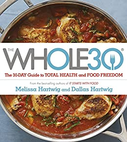 The Whole 30: The official 30-day guide to total health and food freedom by [Hartwig, Dallas, Hartwig, Melissa]