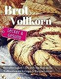Lecker & Gesund: Brot backen mit Vollkorn: Brot selber backen - Die 50 besten Rezepte für Vollkornbrot. Perfekt für Anfänger & Fortgeschrittene (Backen - die besten Rezepte, Band 32)