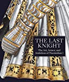 The Last Knight: The Art, Armor, and Ambition of Maximilian I - Pierre Terjanian