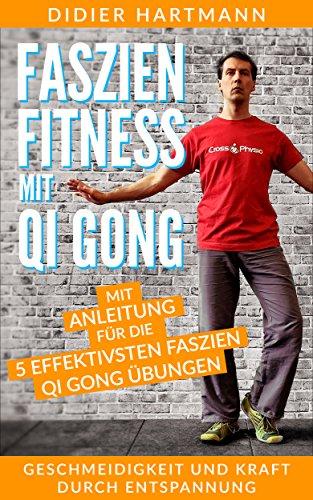 Faszien Fitness mit Qi Gong: Mit Anleitung für die 5 effektivsten Faszien Qi Gong Übungen - Geschmeidigkeit und Kraft durch Entspannung -