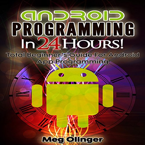 Android Programming In 24 Hours!: Total Beginner's Guide for Android App Programming - Meg Olinger - Unabridged