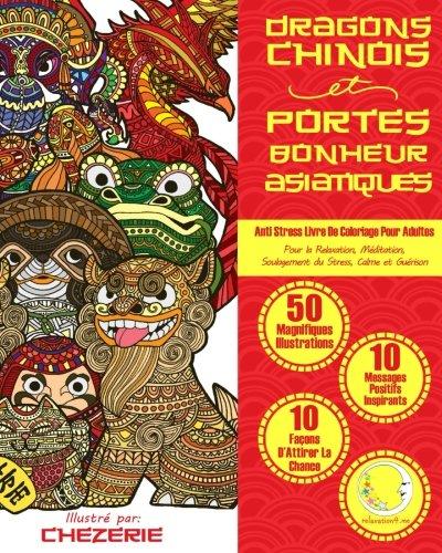 ANTI STRESS Livre De Coloriage Pour Adultes: Dragons Chinois Et Portes-Bonheur Asiatiques - Pour La Relaxation, Meditation, Soulagement Du Stress, Calme Et Guerison