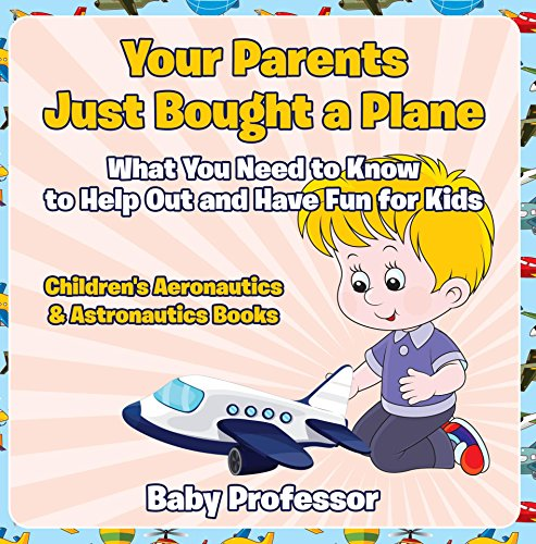 Your Parents Just Bought a Plane - What You Need to Know to Help Out and Have Fun for Kids - Children's Aeronautics & Astronautics Books (English Edition)