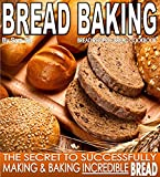 Bread Baking, Recipes, Cookbook: The Secret To Successfully Making & Baking Incredible BREAD (Bread Books and Recipes by Sam Siv Book 1) (English Edition)
