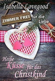 Heiße Küsse für das Christkind: Sinnlicher Liebesroman (Zimmer frei für die Liebe 1) (German Edition) by [Lovegood, Isabella]