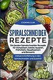 Spiralschneider Rezepte: Die besten Spiralschneider Rezepte für Vorspeisen, Salate, Suppen, Frühstück, Hauptspeisen und Desserts. Inklusive Einführung in den Spiralschneider und Zubehör.