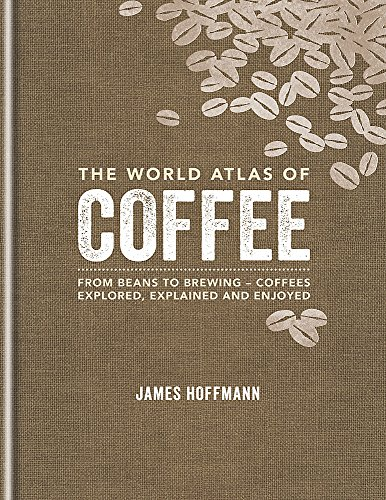 The World Atlas of Coffee: From beans to brewing - coffees explored, explained and enjoyed