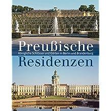 Preußische Schlösser und Residenzen: Königliche Schlösser und Gärten in Berlin und Brandenburg
