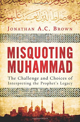 Misquoting Muhammad: The Challenge and Choices of Interpreting the Prophet's Legacy: Written by Jonathan A.C. Brown, 2014 Edition, Publisher: Oneworld Publications [Hardcover]