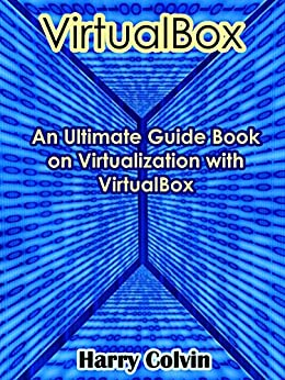 VIRTUALBOX: An Ultimate Guide Book on Virtualization with VirtualBox by [Colvin, Harry]