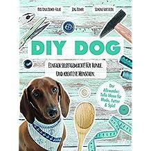 DIY DOG: Einfach selbstgemacht! Für Hunde. Und kreative Menschen