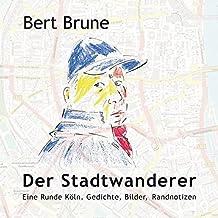 Der Stadtwanderer: Eine Runde Köln. Gedichte, Bilder, Randnotizen