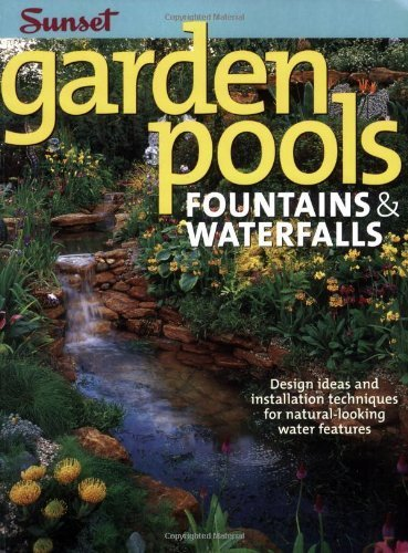 Garden Pools. Fountains & Waterfalls: Design Ideas and Installation Techniques for Natural Looking Water Features (Sunset Books) by Editors of Sunset Books (2007) Paperback