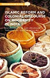 Islamic Reform and Colonial Discourse on Modernity in India: Socio-Political and Religious Thought of Vakkom Moulavi (Postcolonialism and Religions)